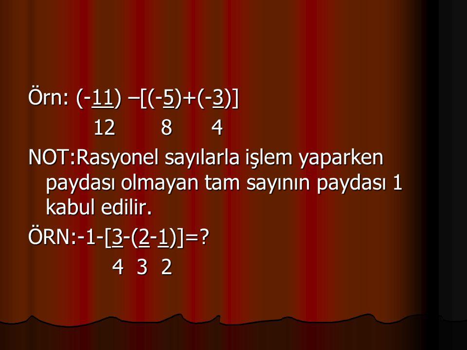 Örn: (-11) –[(-5)+(-3)] 12 8 4. NOT:Rasyonel sayılarla işlem yaparken paydası olmayan tam sayının paydası 1 kabul edilir.